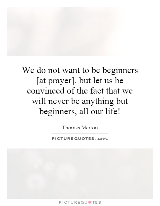 We do not want to be beginners [at prayer]. but let us be convinced of the fact that we will never be anything but beginners, all our life! Picture Quote #1