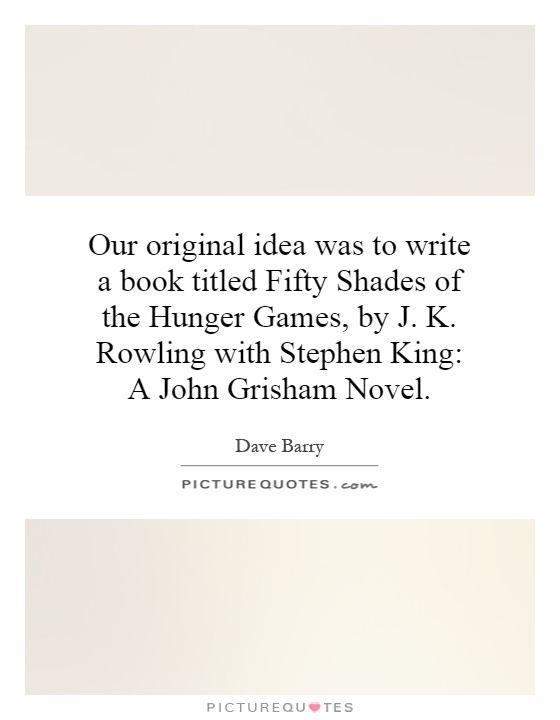 Our original idea was to write a book titled Fifty Shades of the Hunger Games, by J. K. Rowling with Stephen King: A John Grisham Novel Picture Quote #1