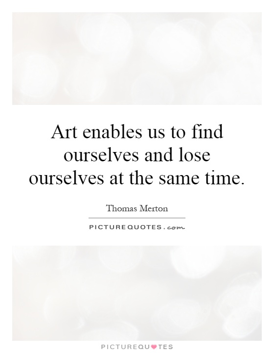 Art enables us to find ourselves and lose ourselves at the same time Picture Quote #1