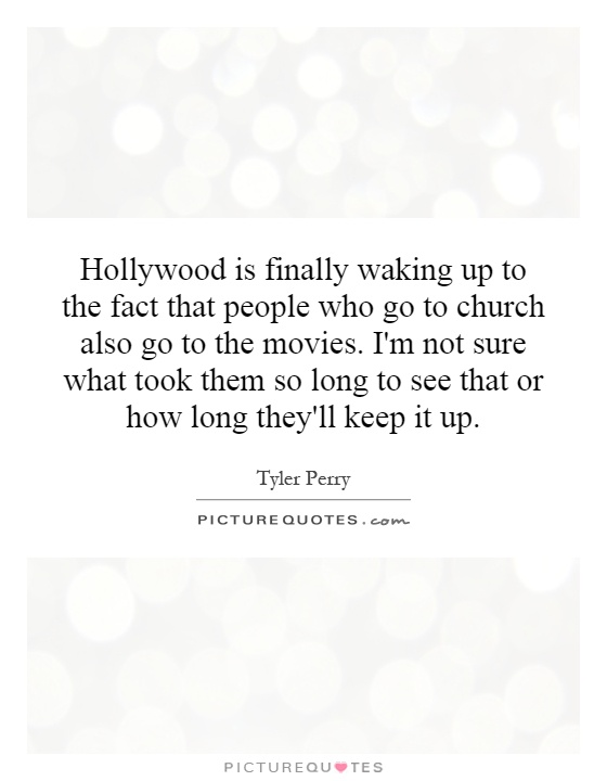 Hollywood is finally waking up to the fact that people who go to church also go to the movies. I'm not sure what took them so long to see that or how long they'll keep it up Picture Quote #1