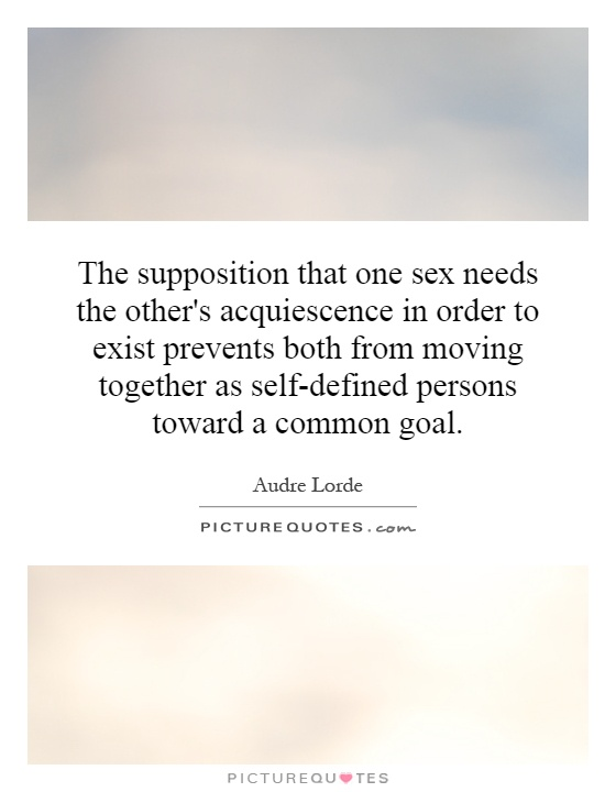 The supposition that one sex needs the other's acquiescence in order to exist prevents both from moving together as self-defined persons toward a common goal Picture Quote #1