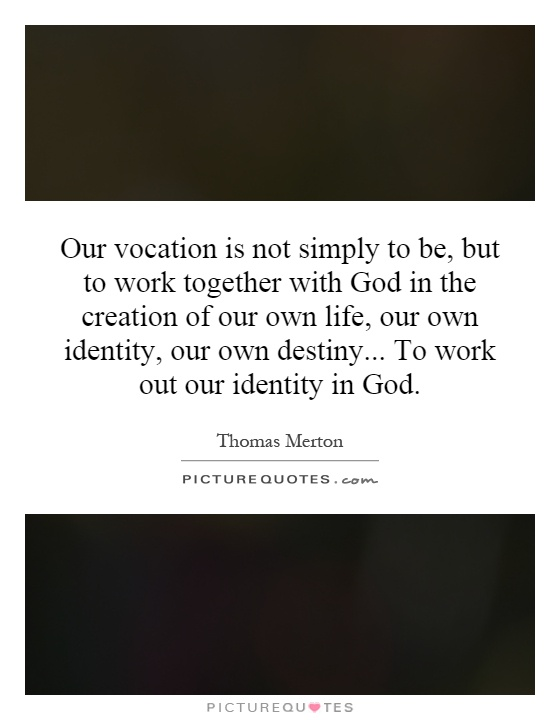 Our vocation is not simply to be, but to work together with God in the creation of our own life, our own identity, our own destiny... To work out our identity in God Picture Quote #1