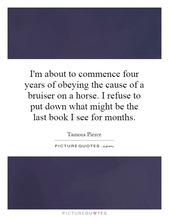 I'm about to commence four years of obeying the cause of a bruiser on a horse. I refuse to put down what might be the last book I see for months Picture Quote #1
