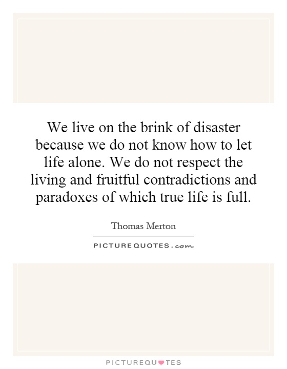 We live on the brink of disaster because we do not know how to let life alone. We do not respect the living and fruitful contradictions and paradoxes of which true life is full Picture Quote #1