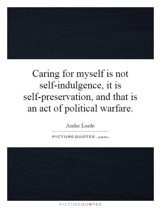 Caring for myself is not self-indulgence, it is self-preservation, and that is an act of political warfare Picture Quote #1