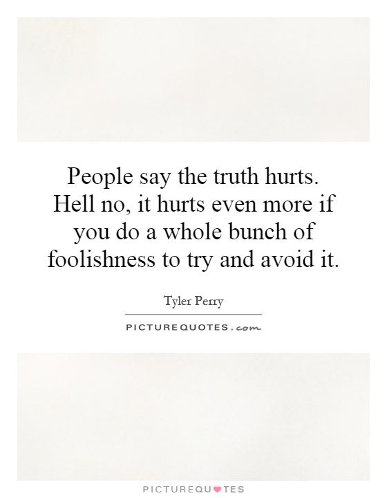 People say the truth hurts. Hell no, it hurts even more if you do a whole bunch of foolishness to try and avoid it Picture Quote #1
