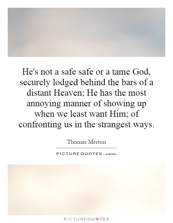 He's not a safe safe or a tame God, securely lodged behind the bars of a distant Heaven; He has the most annoying manner of showing up when we least want Him; of confronting us in the strangest ways Picture Quote #1