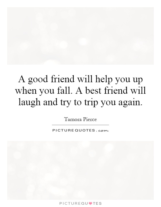 A Good Friend Will Help You Up When You Fall A Best Friend Will