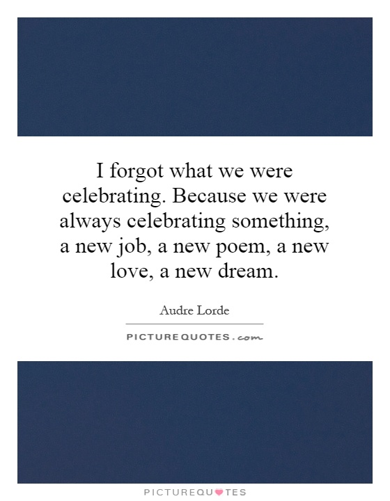 I forgot what we were celebrating. Because we were always celebrating something, a new job, a new poem, a new love, a new dream Picture Quote #1