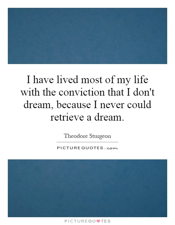 I have lived most of my life with the conviction that I don't dream, because I never could retrieve a dream Picture Quote #1