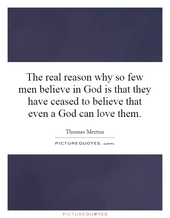 The real reason why so few men believe in God is that they have ceased to believe that even a God can love them Picture Quote #1
