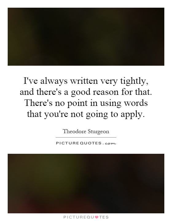 I've always written very tightly, and there's a good reason for that. There's no point in using words that you're not going to apply Picture Quote #1