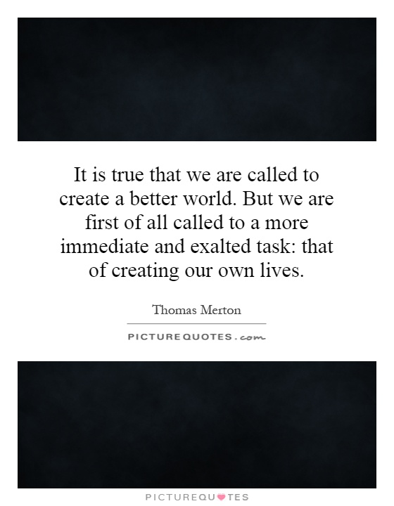 It is true that we are called to create a better world. But we are first of all called to a more immediate and exalted task: that of creating our own lives Picture Quote #1