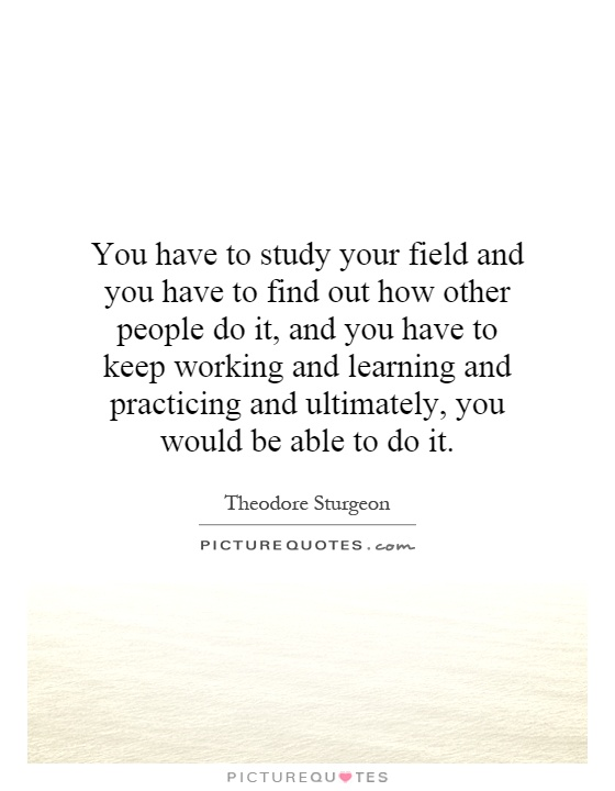 You have to study your field and you have to find out how other people do it, and you have to keep working and learning and practicing and ultimately, you would be able to do it Picture Quote #1