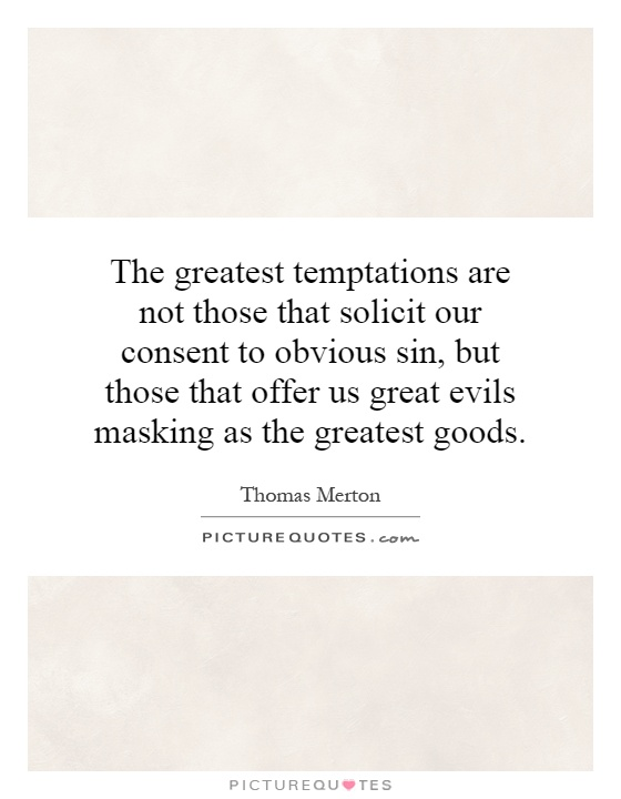 The greatest temptations are not those that solicit our consent to obvious sin, but those that offer us great evils masking as the greatest goods Picture Quote #1