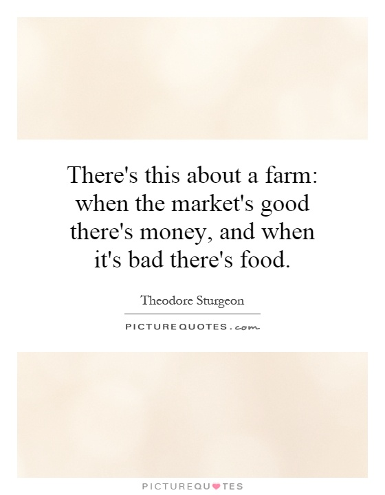 There's this about a farm: when the market's good there's money, and when it's bad there's food Picture Quote #1