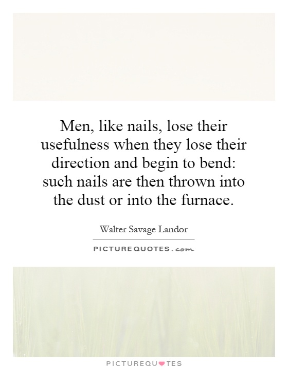Men, like nails, lose their usefulness when they lose their direction and begin to bend: such nails are then thrown into the dust or into the furnace Picture Quote #1