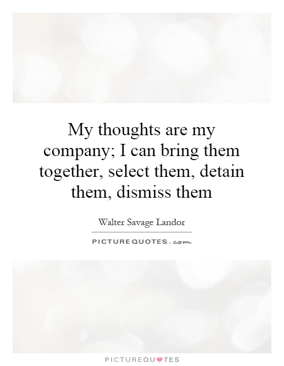My thoughts are my company; I can bring them together, select them, detain them, dismiss them Picture Quote #1