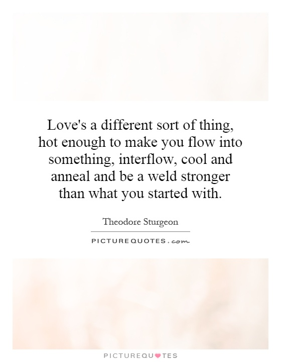 Love's a different sort of thing, hot enough to make you flow into something, interflow, cool and anneal and be a weld stronger than what you started with Picture Quote #1