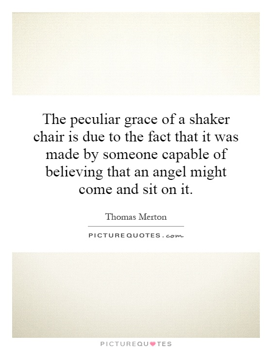 The peculiar grace of a shaker chair is due to the fact that it was made by someone capable of believing that an angel might come and sit on it Picture Quote #1