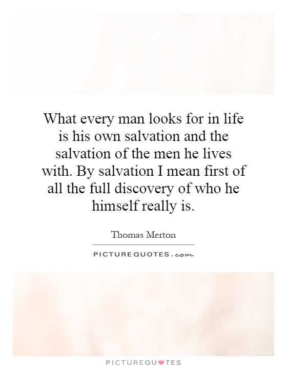 What every man looks for in life is his own salvation and the salvation of the men he lives with. By salvation I mean first of all the full discovery of who he himself really is Picture Quote #1