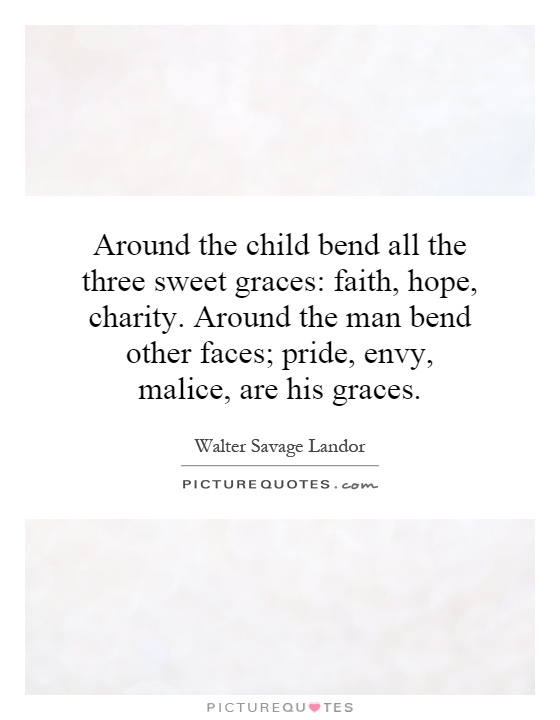Around the child bend all the three sweet graces: faith, hope, charity. Around the man bend other faces; pride, envy, malice, are his graces Picture Quote #1