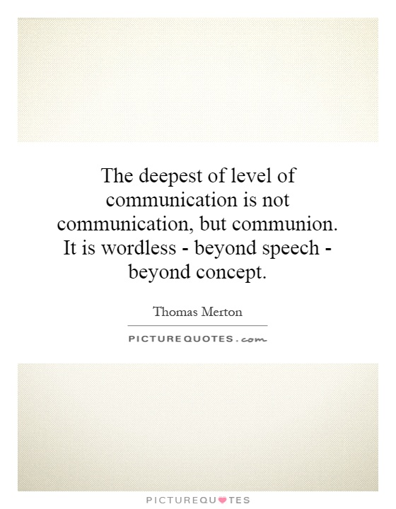The deepest of level of communication is not communication, but communion. It is wordless - beyond speech - beyond concept Picture Quote #1
