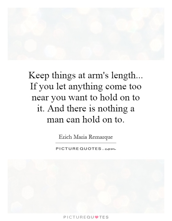 Keep things at arm's length... If you let anything come too near you want to hold on to it. And there is nothing a man can hold on to Picture Quote #1