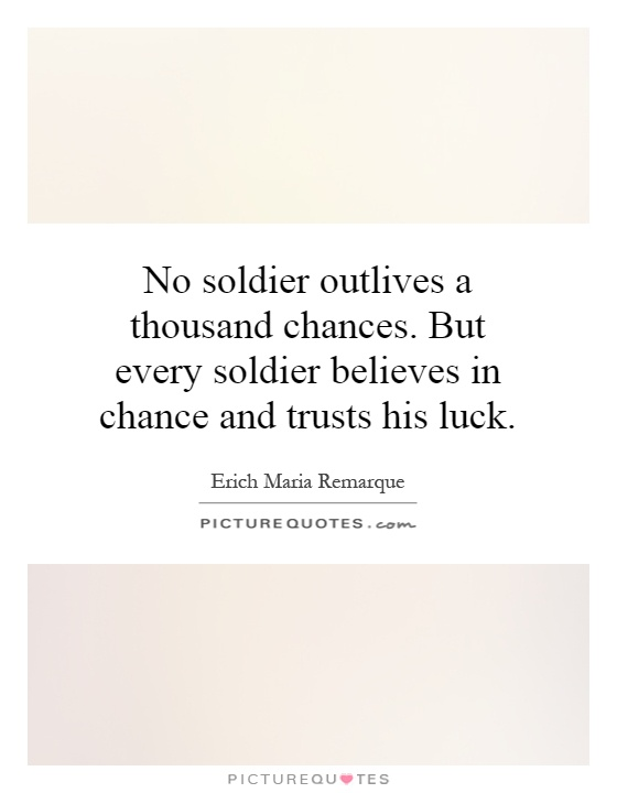 No soldier outlives a thousand chances. But every soldier believes in chance and trusts his luck Picture Quote #1
