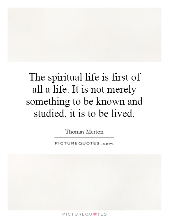 The spiritual life is first of all a life. It is not merely something to be known and studied, it is to be lived Picture Quote #1