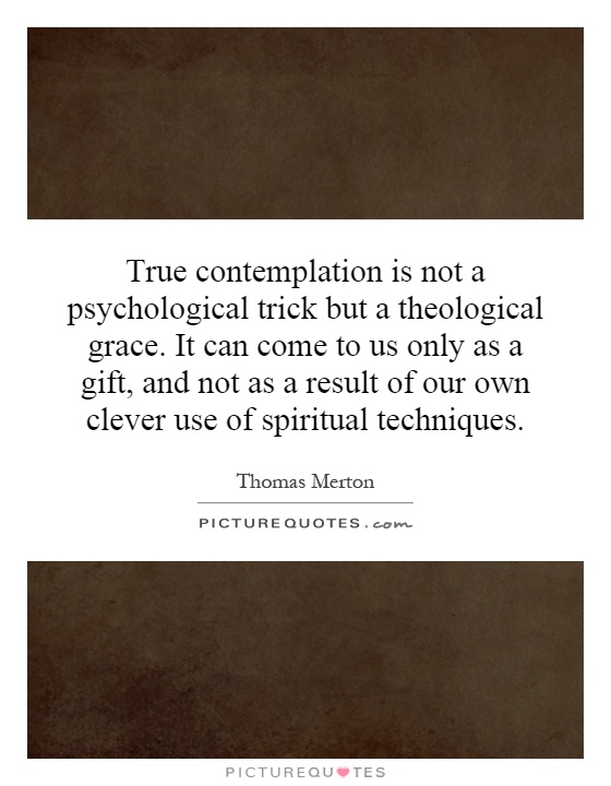 True contemplation is not a psychological trick but a theological grace. It can come to us only as a gift, and not as a result of our own clever use of spiritual techniques Picture Quote #1