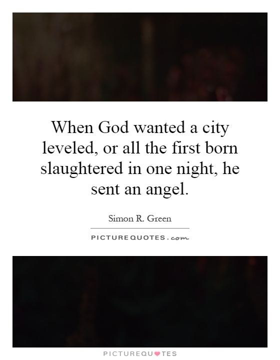 When God wanted a city leveled, or all the first born slaughtered in one night, he sent an angel Picture Quote #1