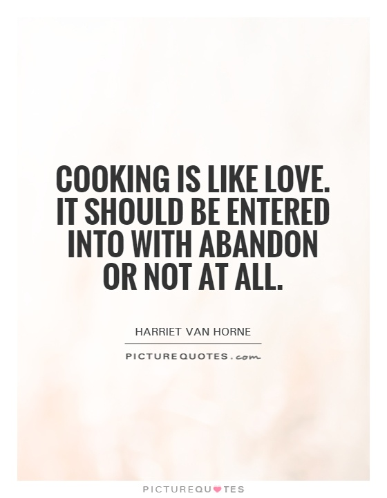 Cooking is like love. It should be entered into with abandon or not at all Picture Quote #1