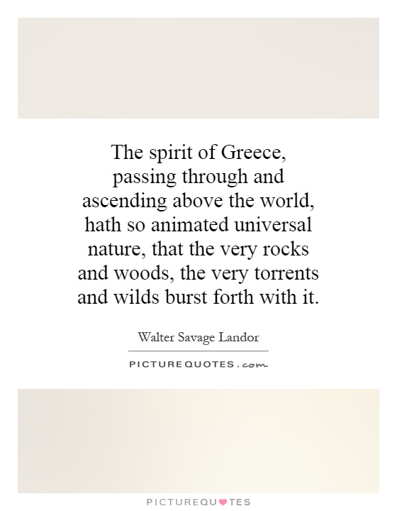 The spirit of Greece, passing through and ascending above the world, hath so animated universal nature, that the very rocks and woods, the very torrents and wilds burst forth with it Picture Quote #1