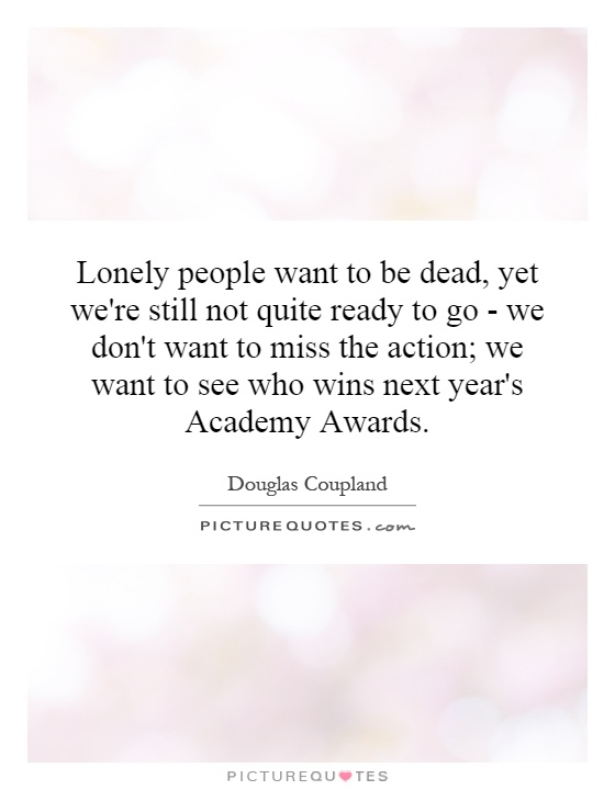 Lonely people want to be dead, yet we're still not quite ready to go - we don't want to miss the action; we want to see who wins next year's Academy Awards Picture Quote #1
