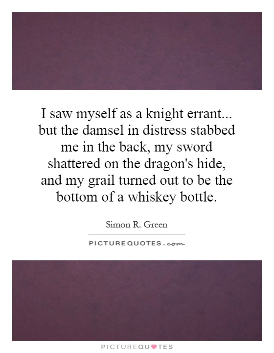 I saw myself as a knight errant... but the damsel in distress stabbed me in the back, my sword shattered on the dragon's hide, and my grail turned out to be the bottom of a whiskey bottle Picture Quote #1