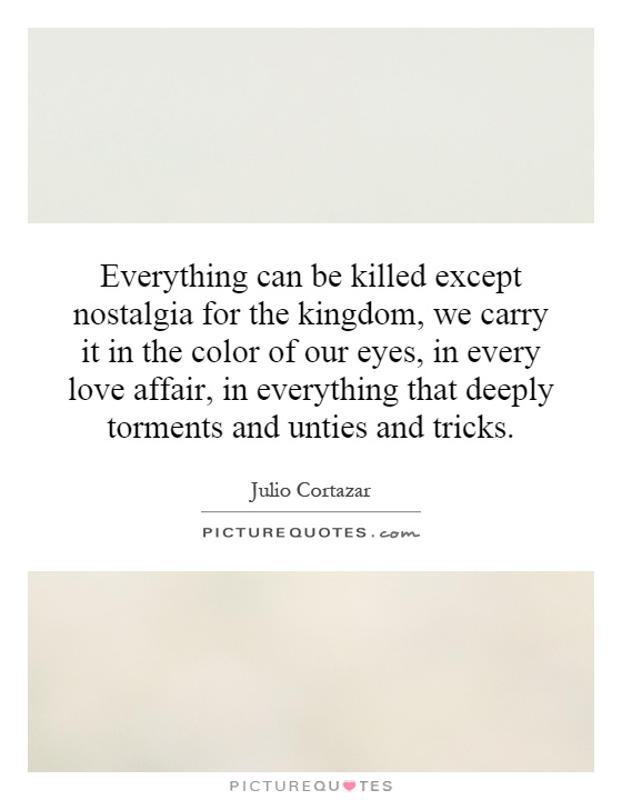 Everything can be killed except nostalgia for the kingdom, we carry it in the color of our eyes, in every love affair, in everything that deeply torments and unties and tricks Picture Quote #1