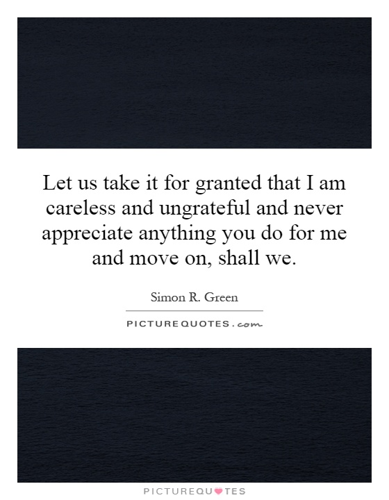 Let us take it for granted that I am careless and ungrateful and never appreciate anything you do for me and move on, shall we Picture Quote #1