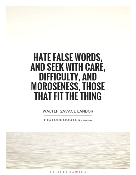 Hate false words, and seek with care, difficulty, and moroseness, those that fit the thing Picture Quote #1