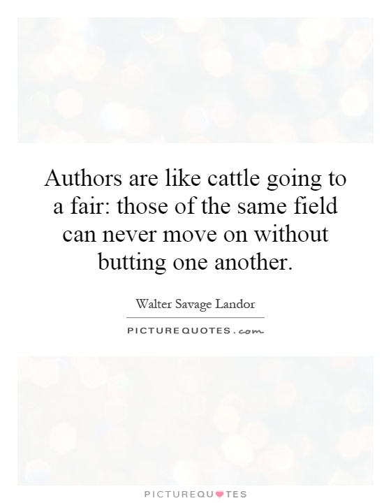 Authors are like cattle going to a fair: those of the same field can never move on without butting one another Picture Quote #1