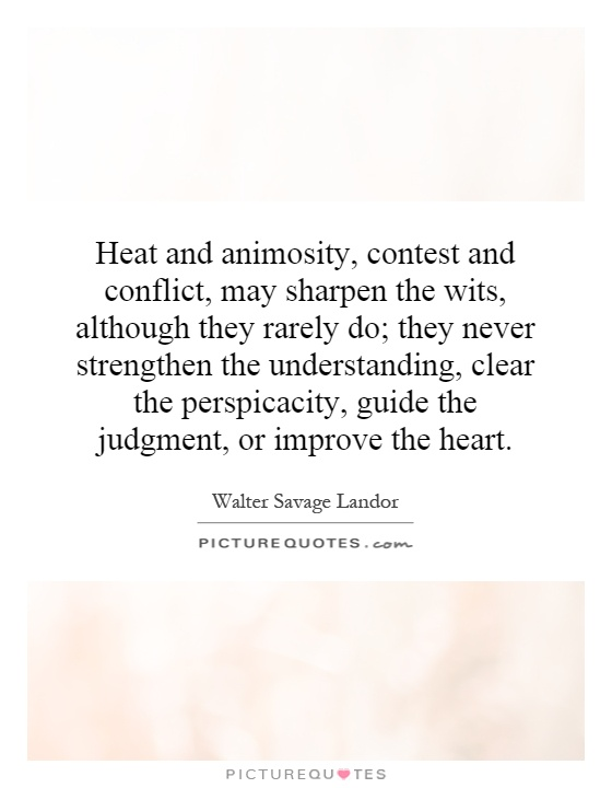 Heat and animosity, contest and conflict, may sharpen the wits, although they rarely do; they never strengthen the understanding, clear the perspicacity, guide the judgment, or improve the heart Picture Quote #1