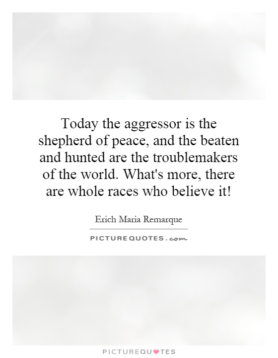 Today the aggressor is the shepherd of peace, and the beaten and hunted are the troublemakers of the world. What's more, there are whole races who believe it! Picture Quote #1