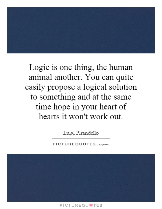 Logic is one thing, the human animal another. You can quite easily propose a logical solution to something and at the same time hope in your heart of hearts it won't work out Picture Quote #1