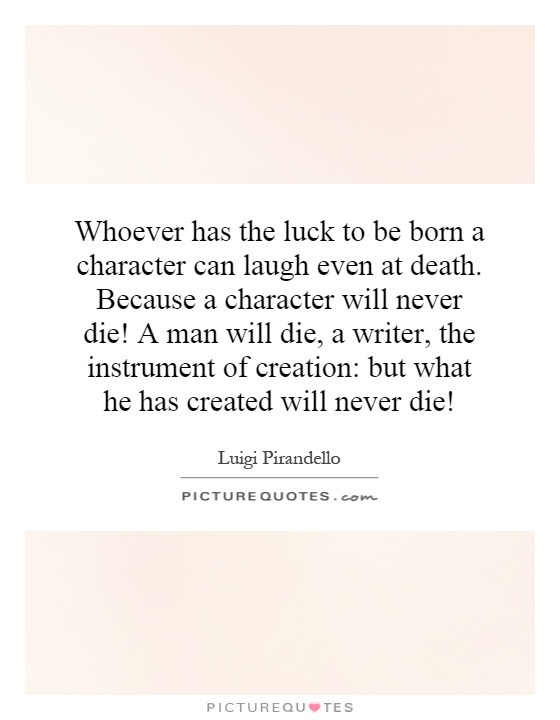 Whoever has the luck to be born a character can laugh even at death. Because a character will never die! A man will die, a writer, the instrument of creation: but what he has created will never die! Picture Quote #1
