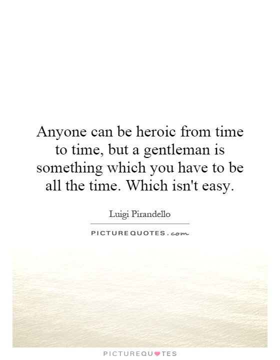 Anyone can be heroic from time to time, but a gentleman is something which you have to be all the time. Which isn't easy Picture Quote #1