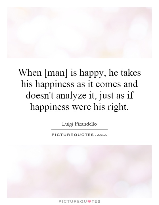 When [man] is happy, he takes his happiness as it comes and doesn't analyze it, just as if happiness were his right Picture Quote #1