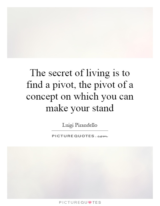 The secret of living is to find a pivot, the pivot of a concept on which you can make your stand Picture Quote #1