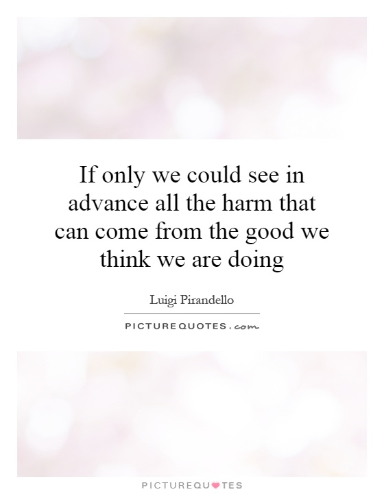 If only we could see in advance all the harm that can come from the good we think we are doing Picture Quote #1