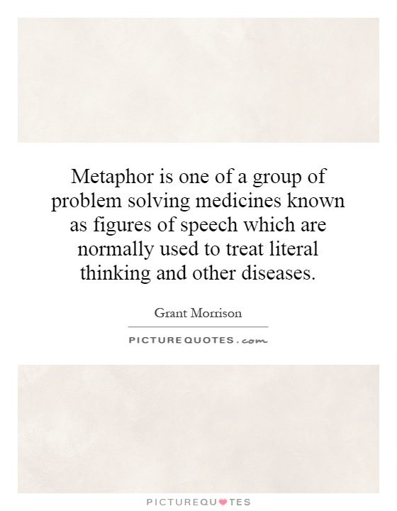 Metaphor is one of a group of problem solving medicines known as figures of speech which are normally used to treat literal thinking and other diseases Picture Quote #1