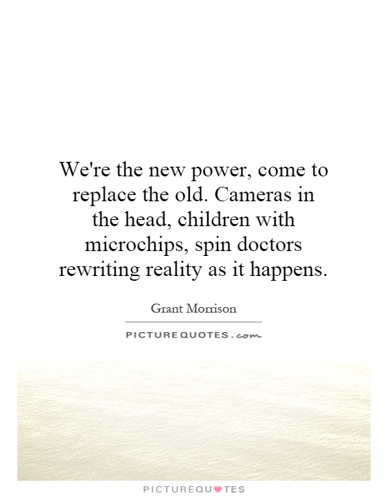 We're the new power, come to replace the old. Cameras in the head, children with microchips, spin doctors rewriting reality as it happens Picture Quote #1